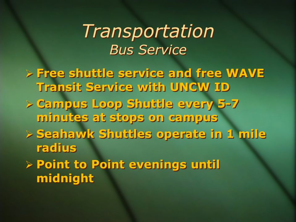 Transportation Bus Service  Free shuttle service and free WAVE Transit Service with UNCW ID  Campus Loop Shuttle every 5-7 minutes at stops on campus  Seahawk Shuttles operate in 1 mile radius  Point to Point evenings until midnight  Free shuttle service and free WAVE Transit Service with UNCW ID  Campus Loop Shuttle every 5-7 minutes at stops on campus  Seahawk Shuttles operate in 1 mile radius  Point to Point evenings until midnight