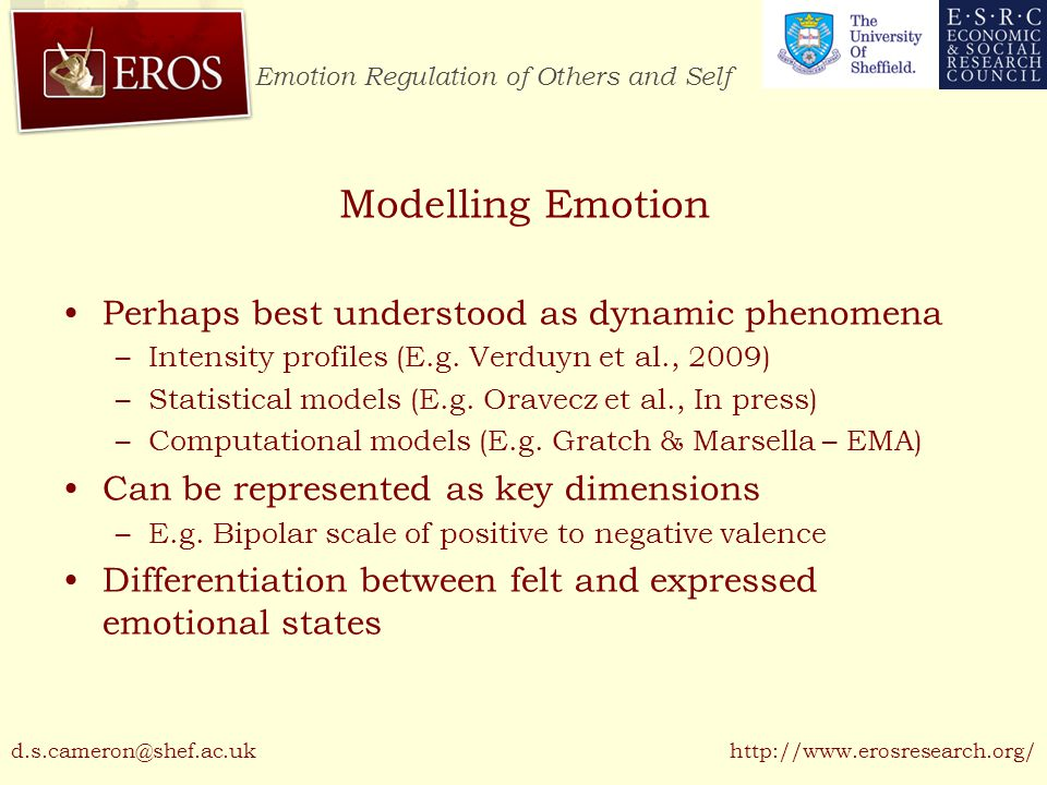 Emotion Regulation of Others and Self http://www.erosresearch.org/ Emotional Labour Expression of a required set of display emotions in exchange for a wage (Hochschild '83) Emotion regulation methods –Deep Acting and Surface Acting Control theory as a model of understanding regulation –Tiered, competing goals Physically Demanding –Can lead to employee burnout d.s.cameron@shef.ac.uk