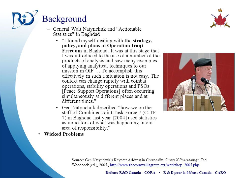 Defence R&D Canada – CORA R & D pour la défense Canada – CARO West Churchman and 'Wicked Problems' Depiction of 'wicked problems' started with Professor Horst Rittel, University of California Architecture Department, 1967 'Wicked' is supposed to describe the mischievous and even evil quality of some problems, where proposed 'solutions' often turn out to be worse than the symptoms Attempts to tame wicked problems might consist of 'carving off' a piece of the problem and finding a rational and feasible solution to this piece, then leaving for someone else the untamed part Does OR merely 'take away the growl'.