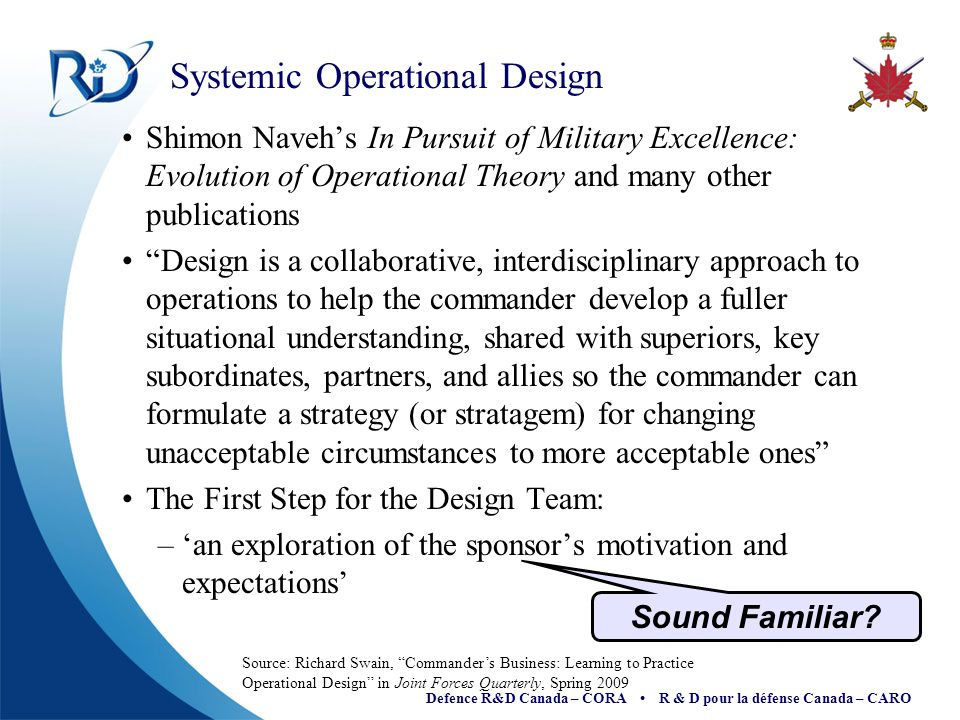 Defence R&D Canada – CORA R & D pour la défense Canada – CARO Adaptive Campaigning (Australian Army) Act: From a theory of reality Sense: To discern change Decide: About the meaning of things Adapt: To the new level of understanding Source: Anne-Marie Grisogono and Alex Ryan, Operationalising Adaptive Campaigning , 2007