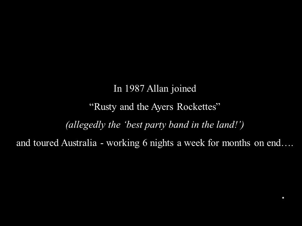 In 1987 Allan joined Rusty and the Ayers Rockettes (allegedly the 'best party band in the land!') and toured Australia - working 6 nights a week for months on end….