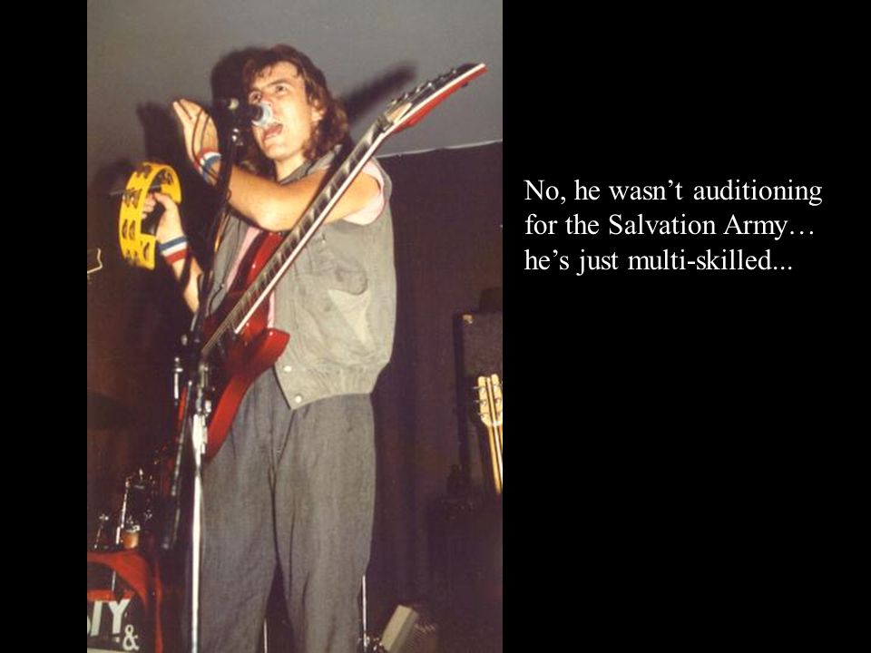 No, he wasn't auditioning for the Salvation Army… he's just multi-skilled...