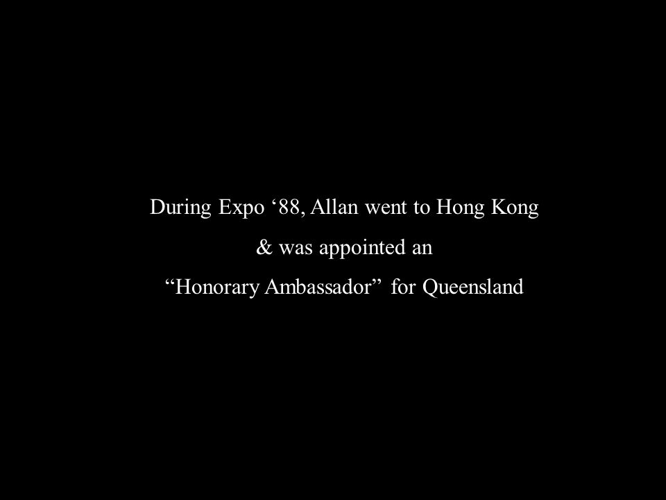 During Expo '88, Allan went to Hong Kong & was appointed an Honorary Ambassador for Queensland