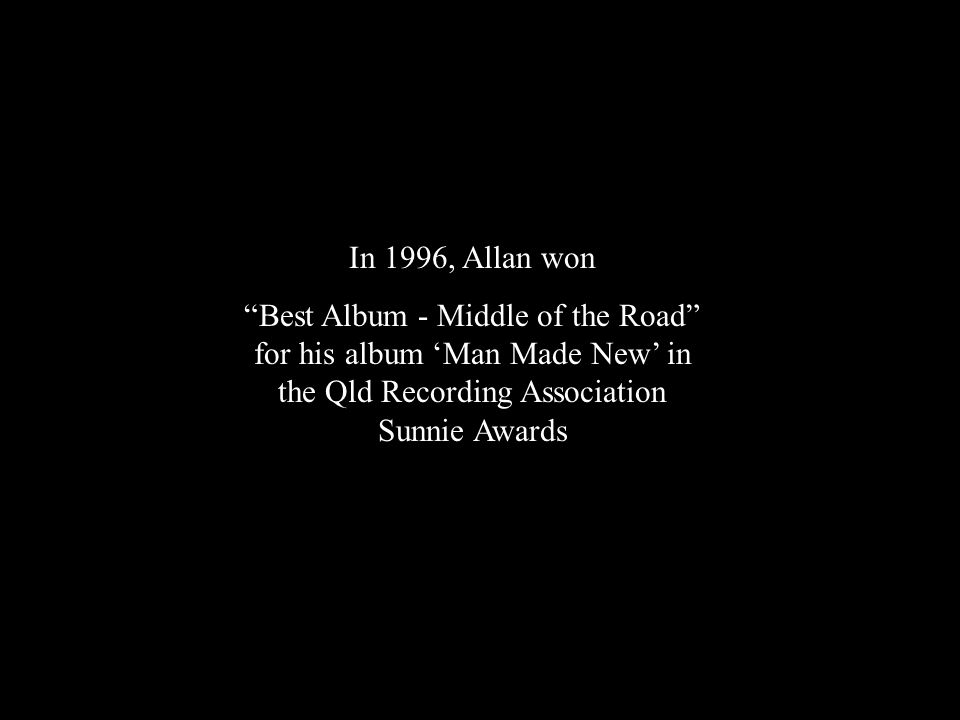 In 1996, Allan won Best Album - Middle of the Road for his album 'Man Made New' in the Qld Recording Association Sunnie Awards