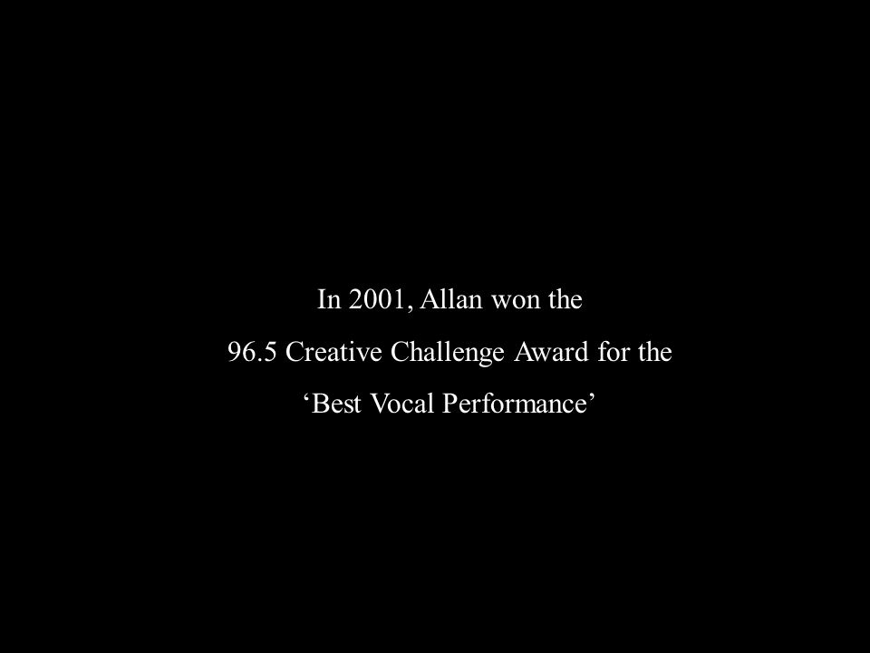 In 2001, Allan won the 96.5 Creative Challenge Award for the 'Best Vocal Performance'