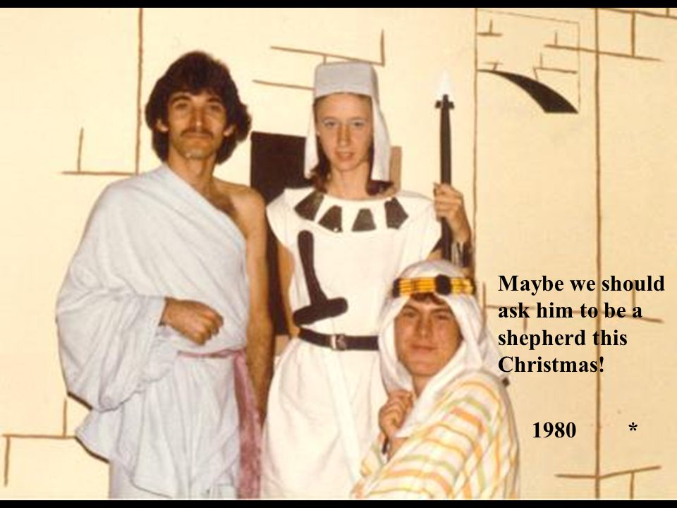 Maybe we should ask him to be a shepherd this Christmas! 1980 *