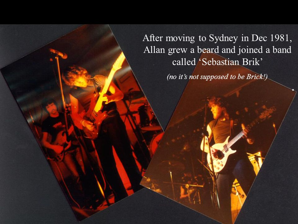 After moving to Sydney in Dec 1981, Allan grew a beard and joined a band called 'Sebastian Brik' (no it's not supposed to be Brick!) *