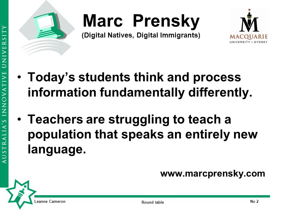 Leanne Cameron Round table No 2 Marc Prensky (Digital Natives, Digital Immigrants) Today's students think and process information fundamentally differently.