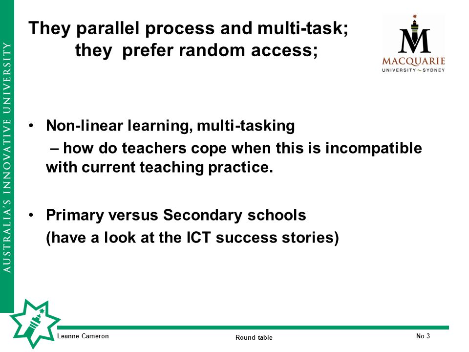 Leanne Cameron Round table No 3 They parallel process and multi-task; they prefer random access; Non-linear learning, multi-tasking – how do teachers cope when this is incompatible with current teaching practice.