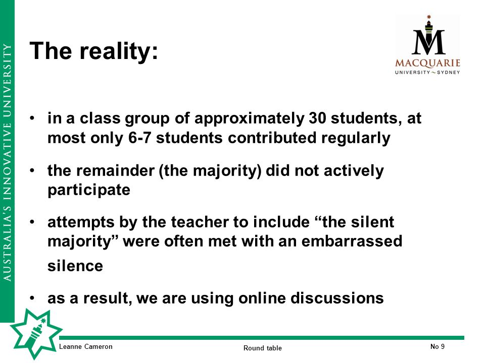 Leanne Cameron Round table No 9 The reality: in a class group of approximately 30 students, at most only 6-7 students contributed regularly the remainder (the majority) did not actively participate attempts by the teacher to include the silent majority were often met with an embarrassed silence as a result, we are using online discussions
