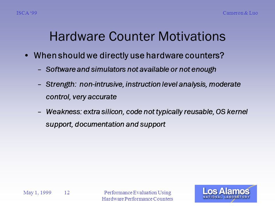 Cameron & LuoISCA '99 May 1, 1999 12Performance Evaluation Using Hardware Performance Counters Hardware Counter Motivations When should we directly use hardware counters.