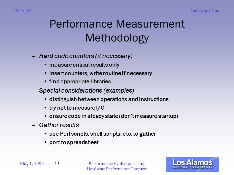 Cameron & LuoISCA '99 May 1, 1999 15Performance Evaluation Using Hardware Performance Counters Performance Measurement Methodology –Hard code counters (if necessary) measure critical results only insert counters, write routine if necessary find appropriate libraries –Special considerations (examples) distinguish between operations and instructions try not to measure I/O ensure code in steady state (don't measure startup) –Gather results use Perl scripts, shell scripts, etc.