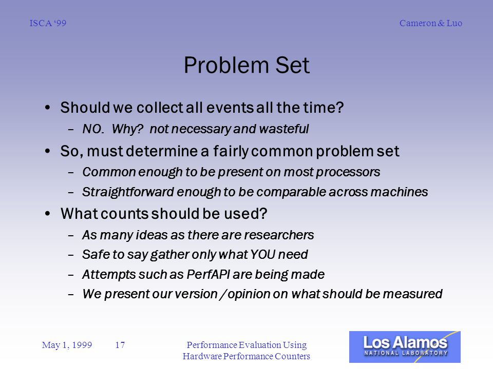 Cameron & LuoISCA '99 May 1, 1999 17Performance Evaluation Using Hardware Performance Counters Problem Set Should we collect all events all the time.