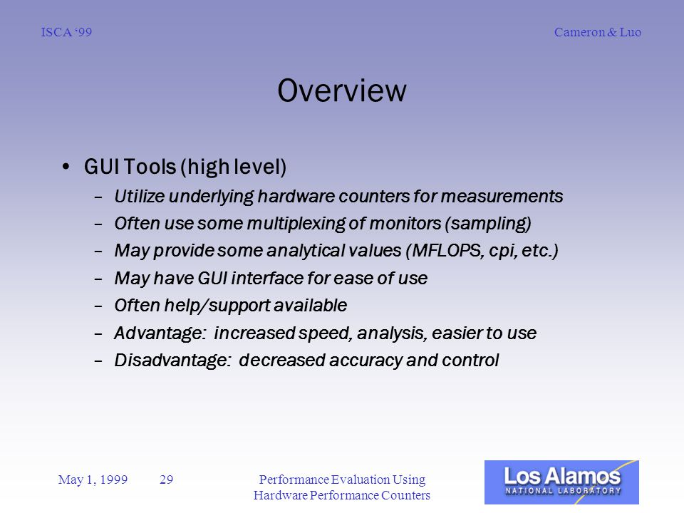 Cameron & LuoISCA '99 May 1, 1999 29Performance Evaluation Using Hardware Performance Counters Overview GUI Tools (high level) –Utilize underlying hardware counters for measurements –Often use some multiplexing of monitors (sampling) –May provide some analytical values (MFLOPS, cpi, etc.) –May have GUI interface for ease of use –Often help/support available –Advantage: increased speed, analysis, easier to use –Disadvantage: decreased accuracy and control