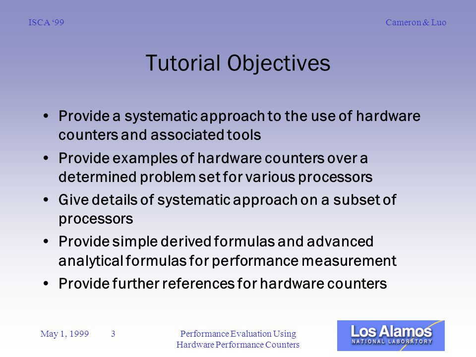 Cameron & LuoISCA '99 May 1, 1999 3Performance Evaluation Using Hardware Performance Counters Tutorial Objectives Provide a systematic approach to the use of hardware counters and associated tools Provide examples of hardware counters over a determined problem set for various processors Give details of systematic approach on a subset of processors Provide simple derived formulas and advanced analytical formulas for performance measurement Provide further references for hardware counters