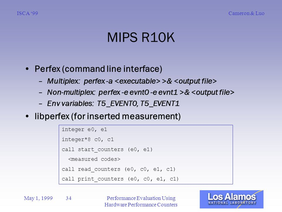 Cameron & LuoISCA '99 May 1, 1999 34Performance Evaluation Using Hardware Performance Counters MIPS R10K Perfex (command line interface) –Multiplex: perfex -a >& –Non-multiplex: perfex -e evnt0 -e evnt1 >& –Env variables: T5_EVENT0, T5_EVENT1 libperfex (for inserted measurement) integer e0, e1 integer*8 c0, c1 call start_counters (e0, e1) call read_counters (e0, c0, e1, c1) call print_counters (e0, c0, e1, c1)
