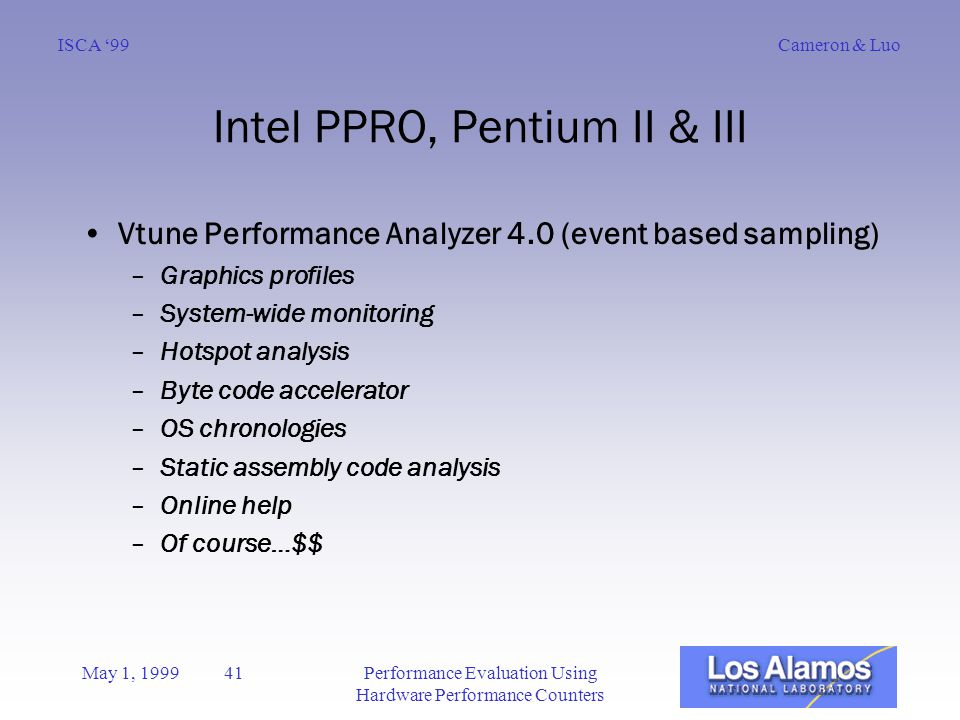Cameron & LuoISCA '99 May 1, 1999 41Performance Evaluation Using Hardware Performance Counters Intel PPRO, Pentium II & III Vtune Performance Analyzer 4.0 (event based sampling) –Graphics profiles –System-wide monitoring –Hotspot analysis –Byte code accelerator –OS chronologies –Static assembly code analysis –Online help –Of course…$$