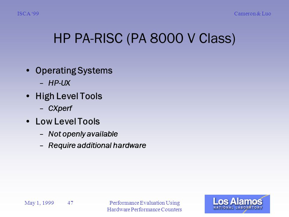 Cameron & LuoISCA '99 May 1, 1999 47Performance Evaluation Using Hardware Performance Counters HP PA-RISC (PA 8000 V Class) Operating Systems –HP-UX High Level Tools –CXperf Low Level Tools –Not openly available –Require additional hardware