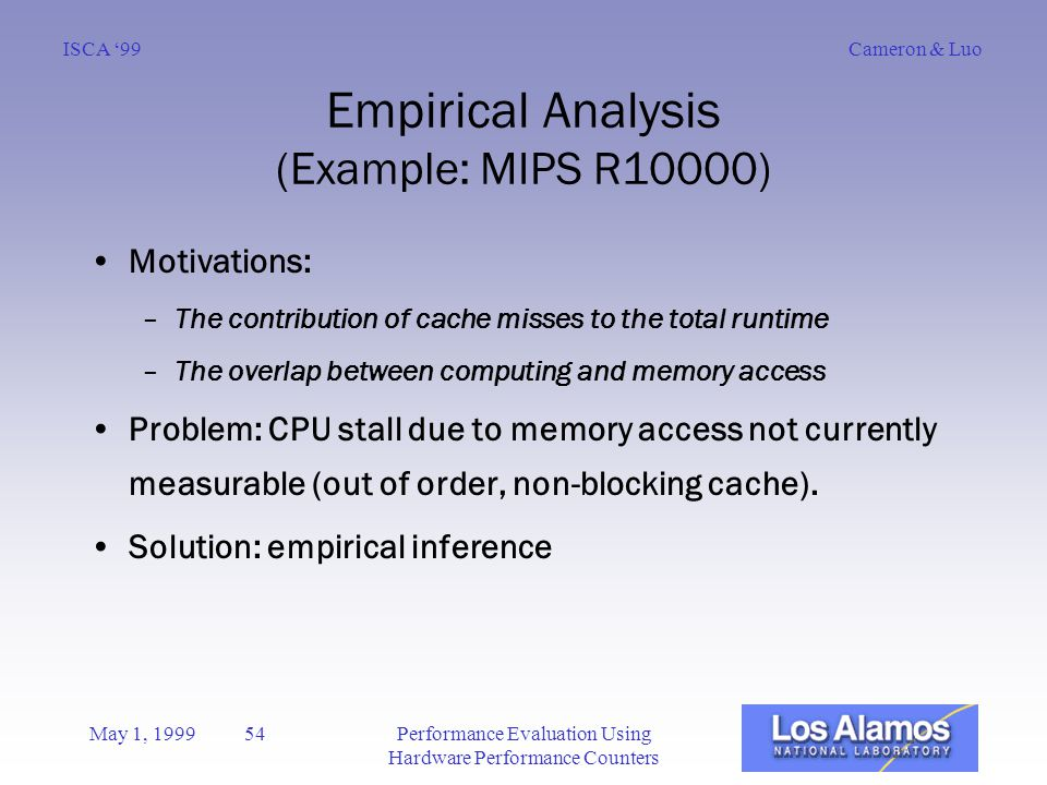 Cameron & LuoISCA '99 May 1, 1999 54Performance Evaluation Using Hardware Performance Counters Empirical Analysis (Example: MIPS R10000) Motivations: –The contribution of cache misses to the total runtime –The overlap between computing and memory access Problem: CPU stall due to memory access not currently measurable (out of order, non-blocking cache).