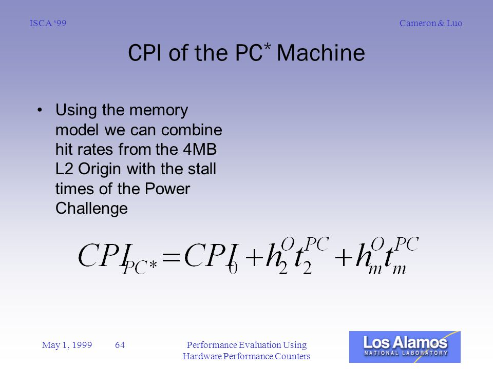 Cameron & LuoISCA '99 May 1, 1999 64Performance Evaluation Using Hardware Performance Counters CPI of the PC * Machine Using the memory model we can combine hit rates from the 4MB L2 Origin with the stall times of the Power Challenge