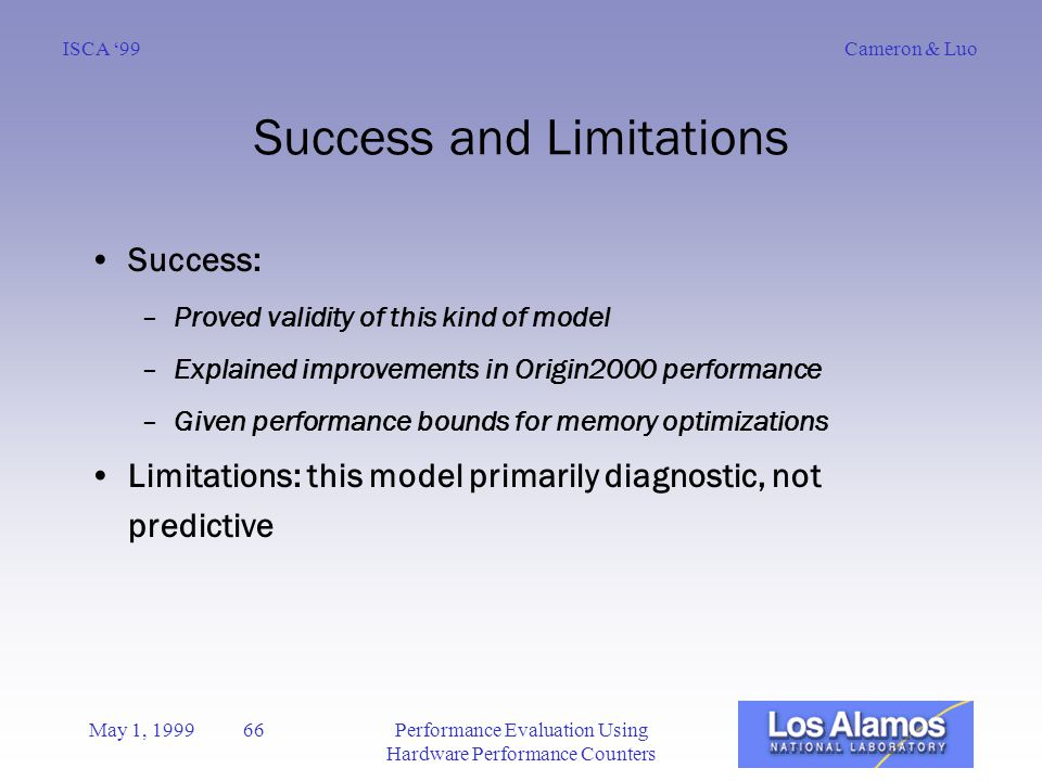 Cameron & LuoISCA '99 May 1, 1999 66Performance Evaluation Using Hardware Performance Counters Success and Limitations Success: –Proved validity of this kind of model –Explained improvements in Origin2000 performance –Given performance bounds for memory optimizations Limitations: this model primarily diagnostic, not predictive
