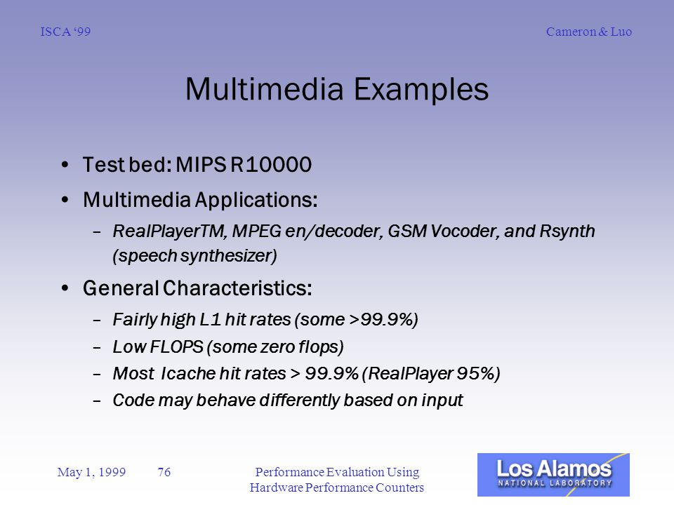 Cameron & LuoISCA '99 May 1, 1999 76Performance Evaluation Using Hardware Performance Counters Multimedia Examples Test bed: MIPS R10000 Multimedia Applications: –RealPlayerTM, MPEG en/decoder, GSM Vocoder, and Rsynth (speech synthesizer) General Characteristics: –Fairly high L1 hit rates (some >99.9%) –Low FLOPS (some zero flops) –Most Icache hit rates > 99.9% (RealPlayer 95%) –Code may behave differently based on input