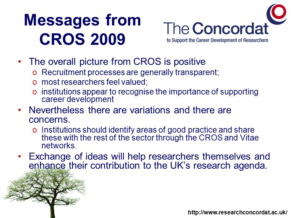 http://www.researchconcordat.ac.uk/ Messages from CROS 2009 The overall picture from CROS is positive oRecruitment processes are generally transparent; omost researchers feel valued; oinstitutions appear to recognise the importance of supporting career development Nevertheless there are variations and there are concerns.