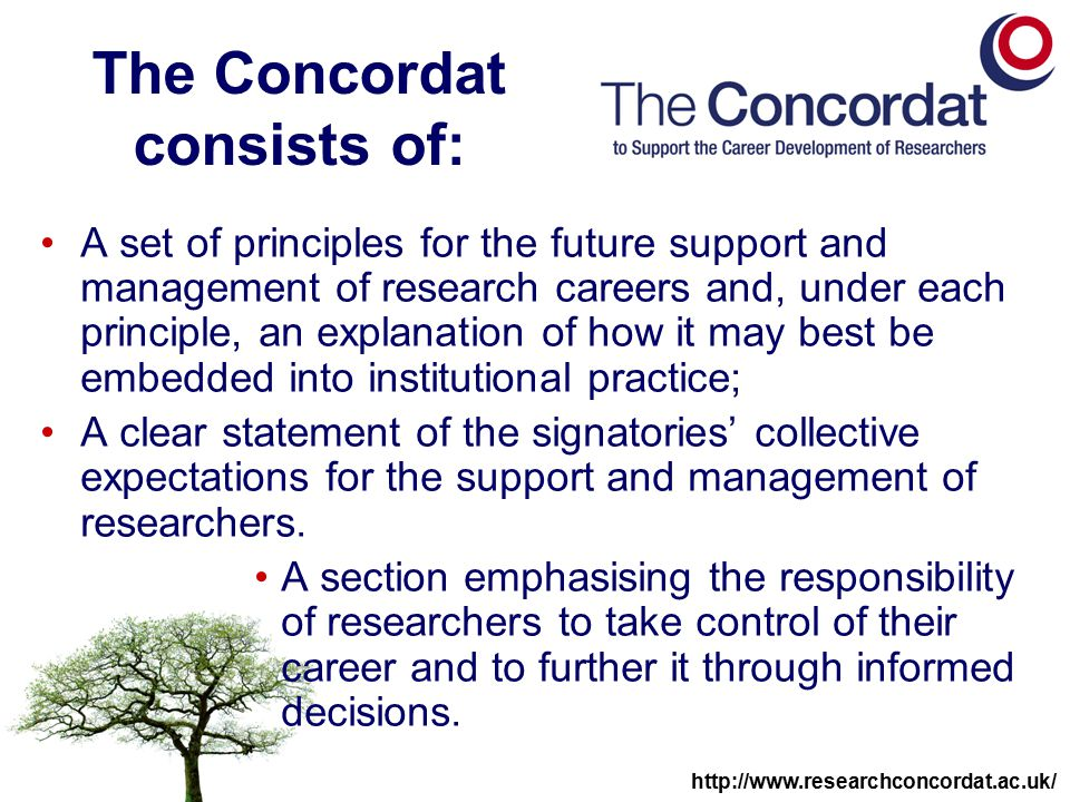 http://www.researchconcordat.ac.uk/ The Concordat consists of: A set of principles for the future support and management of research careers and, under each principle, an explanation of how it may best be embedded into institutional practice; A clear statement of the signatories' collective expectations for the support and management of researchers.