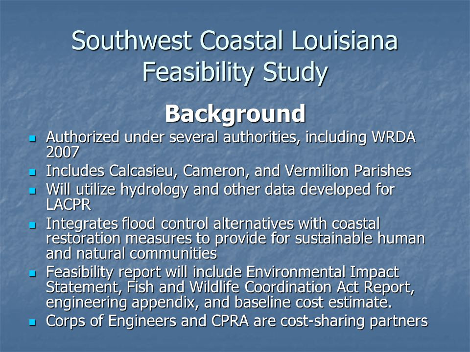 Southwest Coastal Louisiana Feasibility Study Status Draft PMP proposes a two phase feasibility study with Phase 1 to be completed in 6 months Draft PMP proposes a two phase feasibility study with Phase 1 to be completed in 6 months Phase 1 cost = approx.