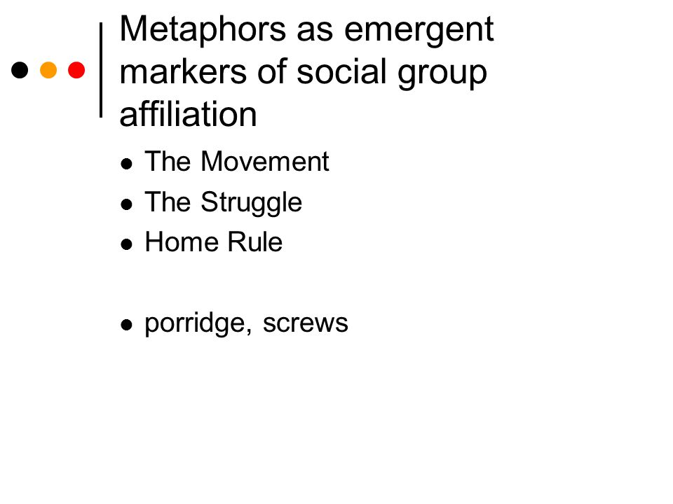 Metaphors as emergent markers of social group affiliation The Movement The Struggle Home Rule porridge, screws