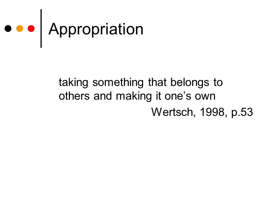 Appropriation taking something that belongs to others and making it one's own Wertsch, 1998, p.53