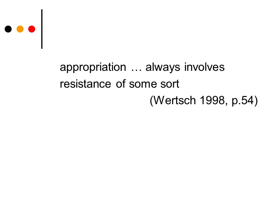 appropriation … always involves resistance of some sort (Wertsch 1998, p.54)