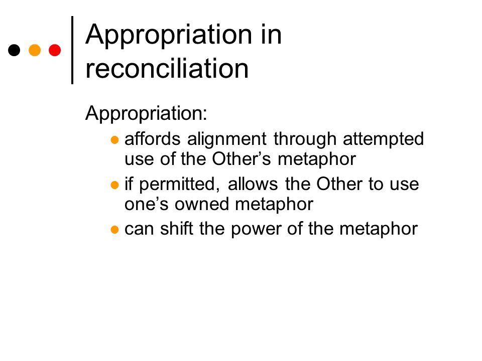 Appropriation in reconciliation Appropriation: affords alignment through attempted use of the Other's metaphor if permitted, allows the Other to use one's owned metaphor can shift the power of the metaphor