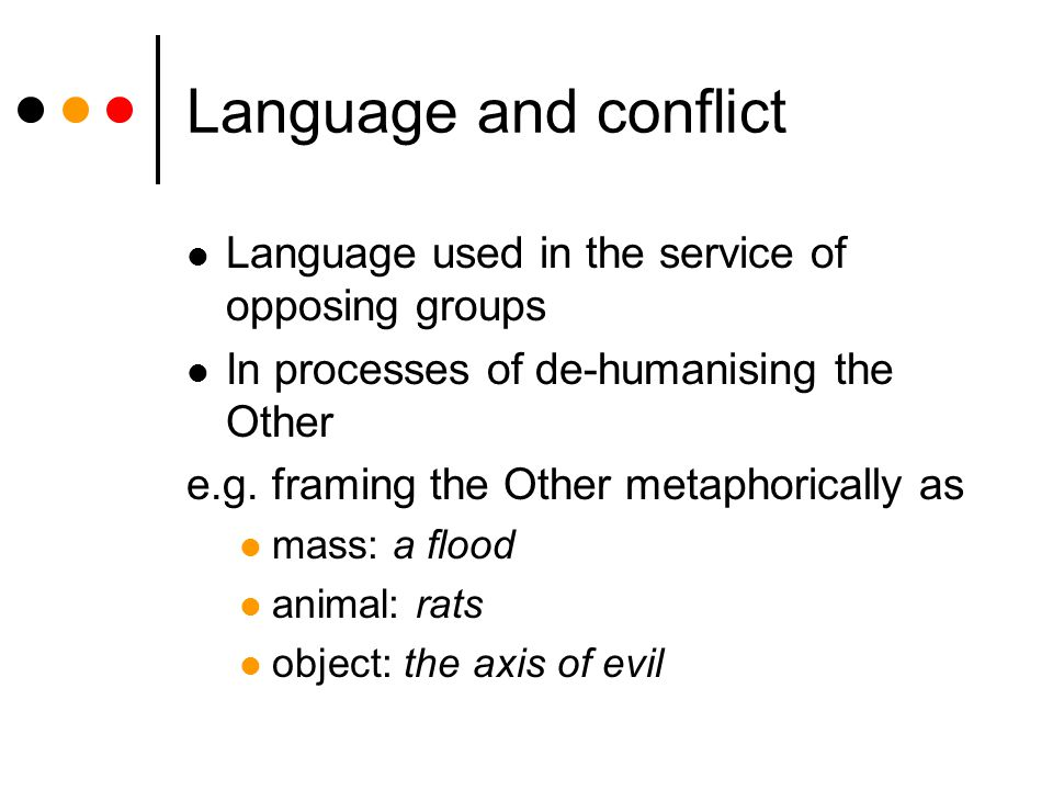 Language and conflict Language used in the service of opposing groups In processes of de-humanising the Other e.g.