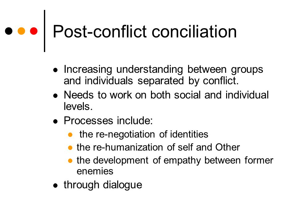Post-conflict conciliation Increasing understanding between groups and individuals separated by conflict. Needs to work on both social and individual