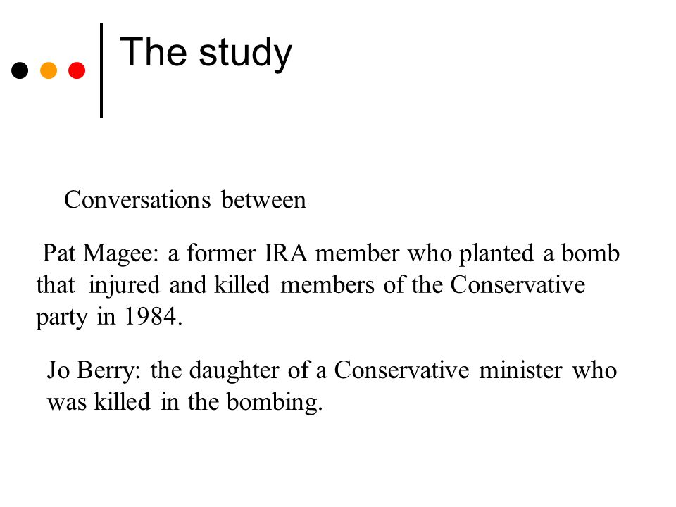 The study Pat Magee: a former IRA member who planted a bomb that injured and killed members of the Conservative party in 1984. Jo Berry: the daughter