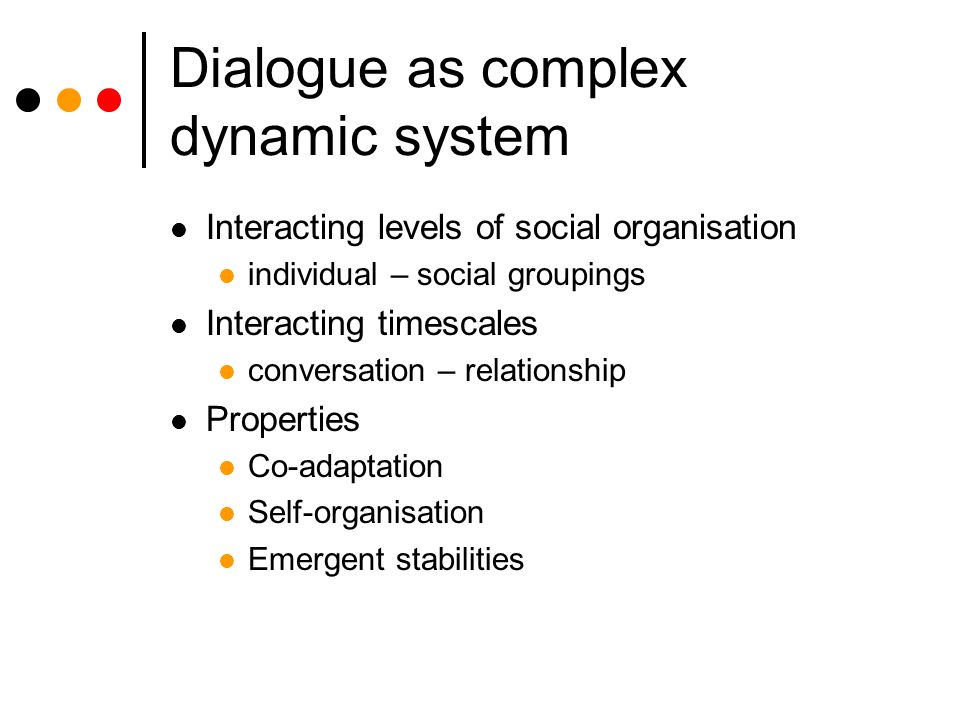 Dialogue as complex dynamic system Interacting levels of social organisation individual – social groupings Interacting timescales conversation – relat