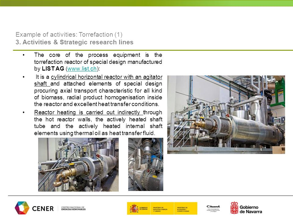 The core of the process equipment is the torrefaction reactor of special design manufactured by LIST AG (www.list.ch):www.list.ch It is a cylindrical horizontal reactor with an agitator shaft and attached elements of special design procuring axial transport characteristic for all kind of biomass, radial product homogenisation inside the reactor and excellent heat transfer conditions.