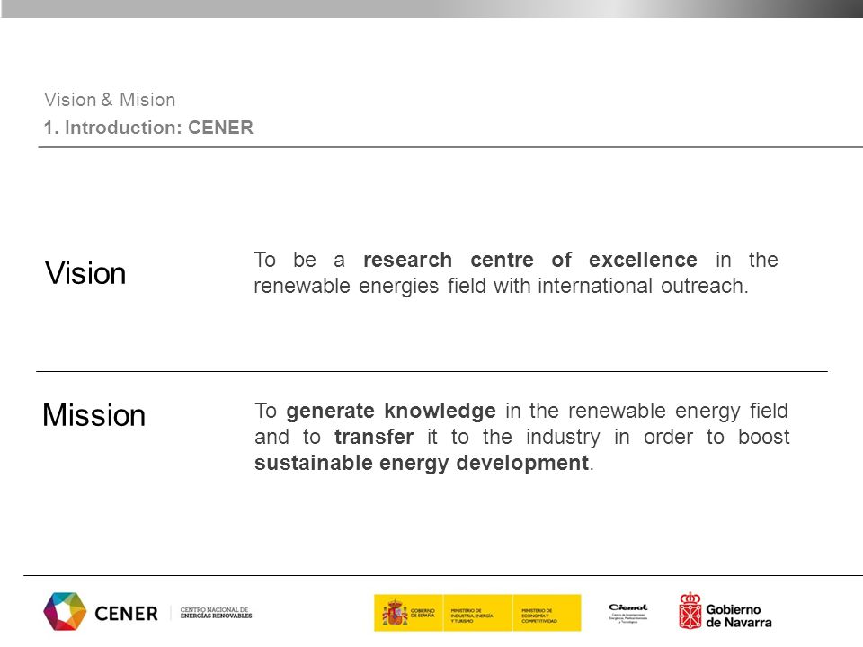 Vision & Mision 1. Introduction: CENER Vision Mission To be a research centre of excellence in the renewable energies field with international outreac