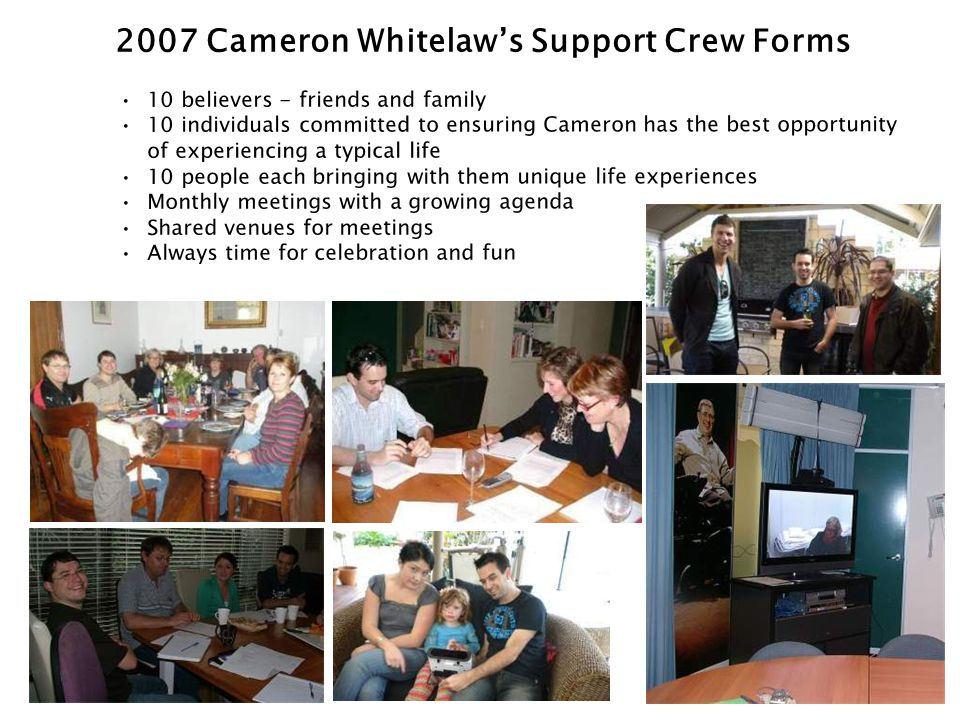 10 believers - friends and family 10 individuals committed to ensuring Cameron has the best opportunity of experiencing a typical life 10 people each bringing with them unique life experiences Monthly meetings with a growing agenda Shared venues for meetings Always time for celebration and fun 2007 Cameron Whitelaw's Support Crew Forms
