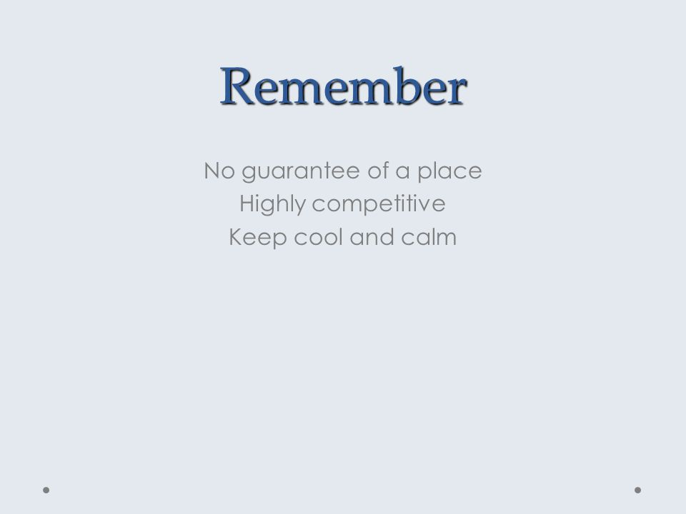 Remember No guarantee of a place Highly competitive Keep cool and calm