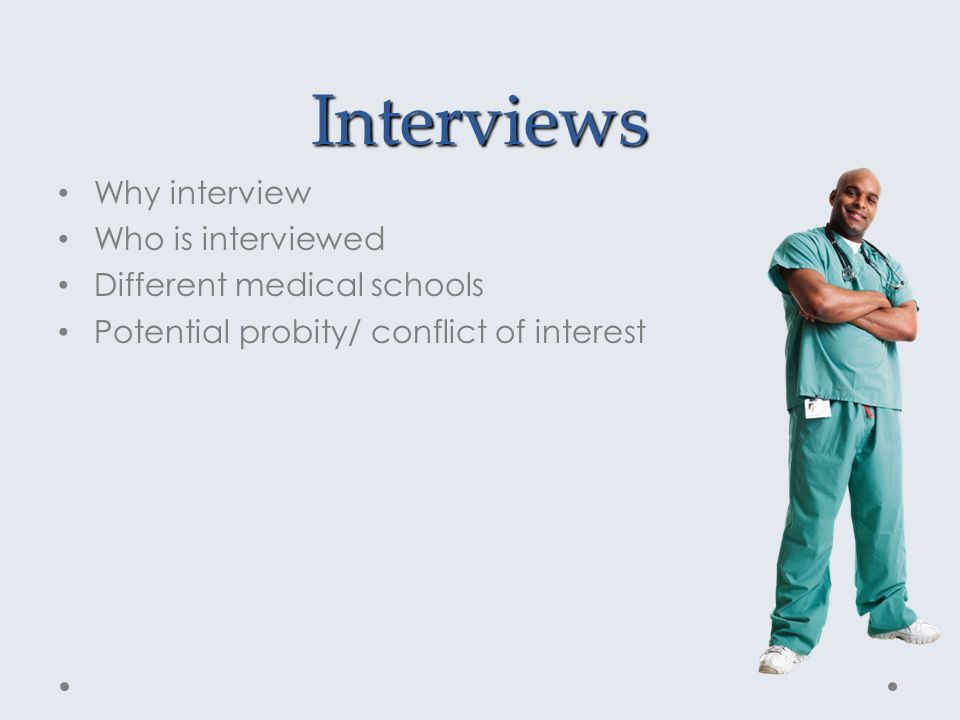 Interviews Why interview Who is interviewed Different medical schools Potential probity/ conflict of interest