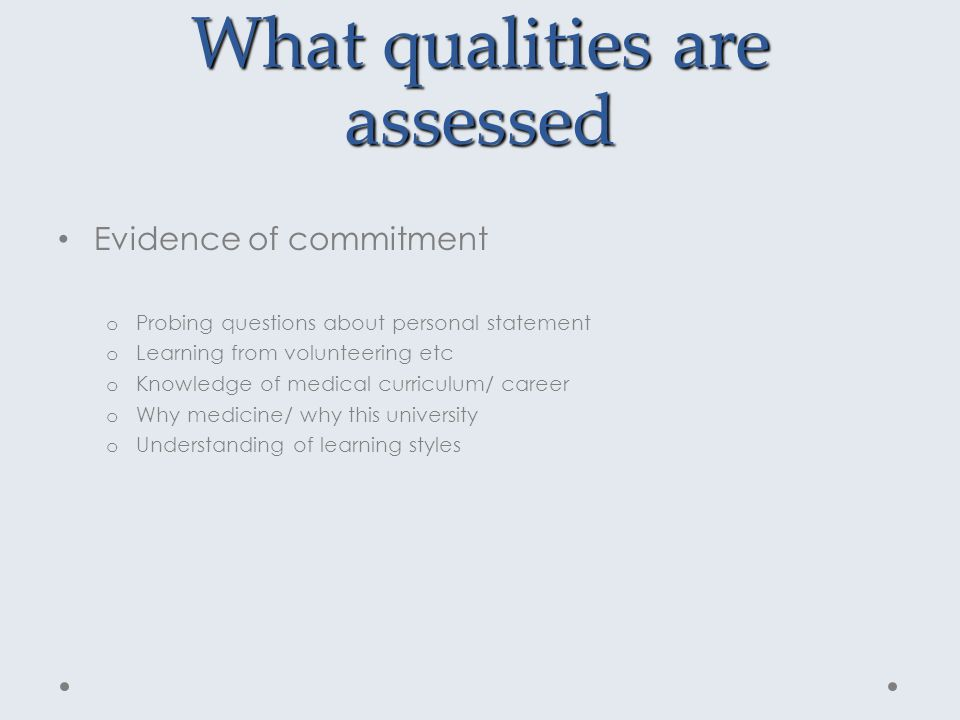 What qualities are assessed Evidence of commitment o Probing questions about personal statement o Learning from volunteering etc o Knowledge of medical curriculum/ career o Why medicine/ why this university o Understanding of learning styles