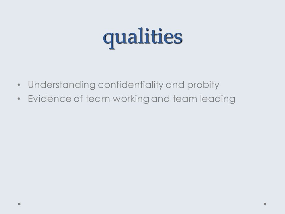 qualities Understanding confidentiality and probity Evidence of team working and team leading