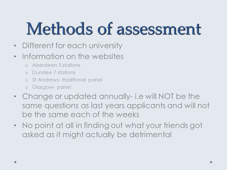 Methods of assessment Different for each university Information on the websites o Aberdeen 5 stations o Dundee 7 stations o St Andrews- traditional panel o Glasgow- panel Change or updated annually- i.e will NOT be the same questions as last years applicants and will not be the same each of the weeks No point at all in finding out what your friends got asked as it might actually be detrimental