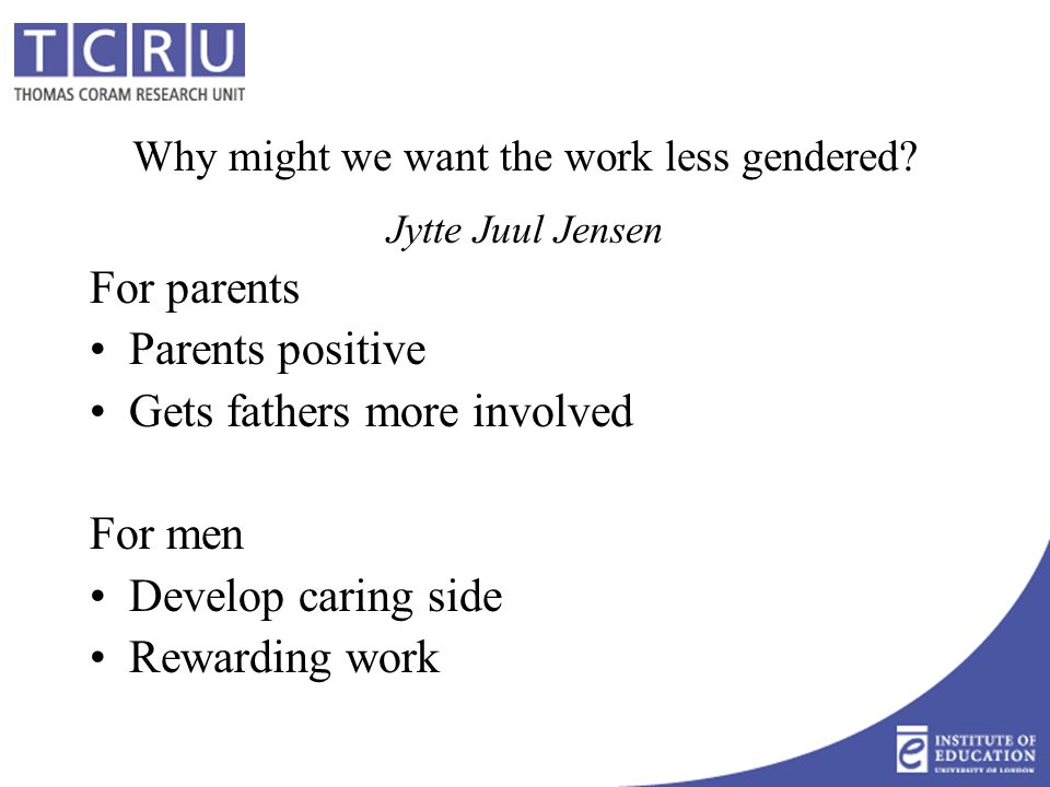 Why might we want the work less gendered? Jytte Juul Jensen For parents Parents positive Gets fathers more involved For men Develop caring side Reward