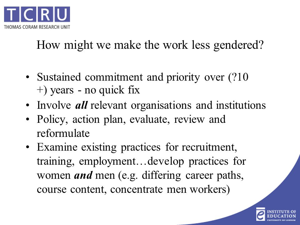 How might we make the work less gendered? Sustained commitment and priority over (?10 +) years - no quick fix Involve all relevant organisations and i