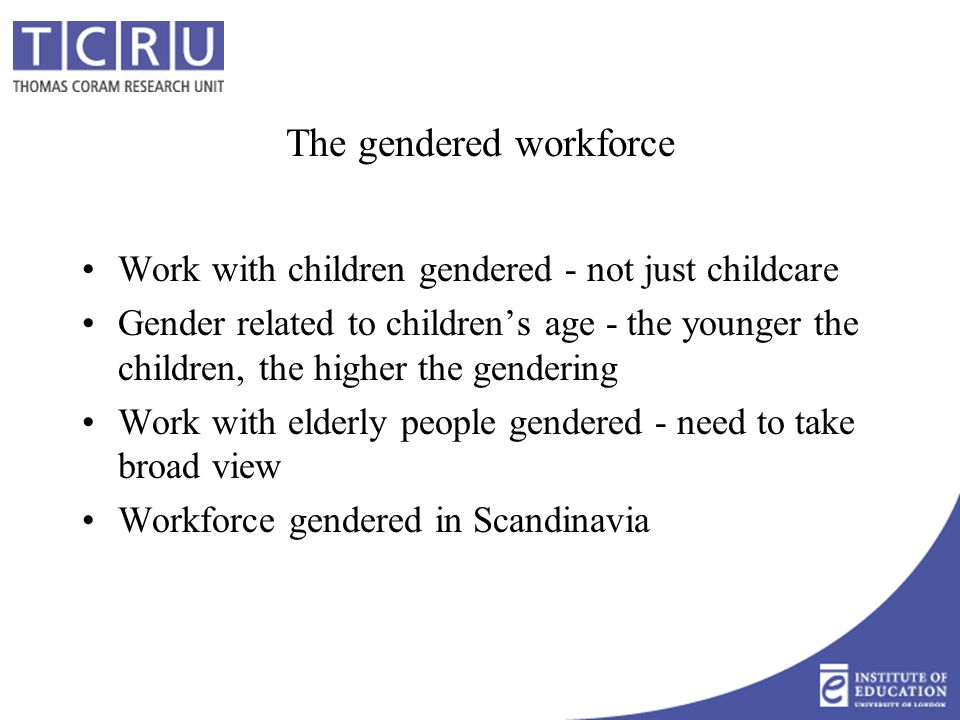 The gendered workforce Work with children gendered - not just childcare Gender related to children's age - the younger the children, the higher the ge