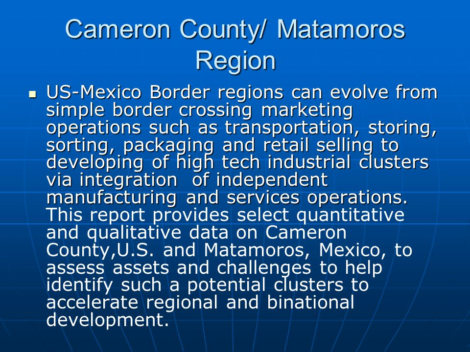 Cameron County/ Matamoros Region US-Mexico Border regions can evolve from simple border crossing marketing operations such as transportation, storing, sorting, packaging and retail selling to developing of high tech industrial clusters via integration of independent manufacturing and services operations.