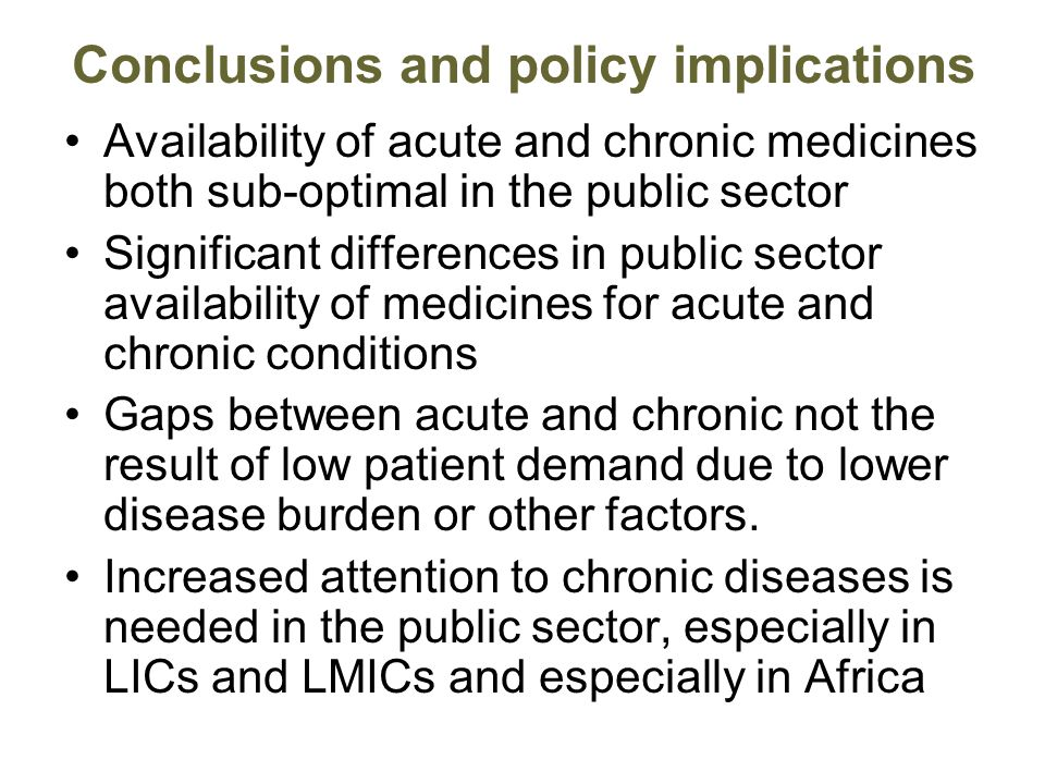 Conclusions and policy implications Availability of acute and chronic medicines both sub-optimal in the public sector Significant differences in public sector availability of medicines for acute and chronic conditions Gaps between acute and chronic not the result of low patient demand due to lower disease burden or other factors.